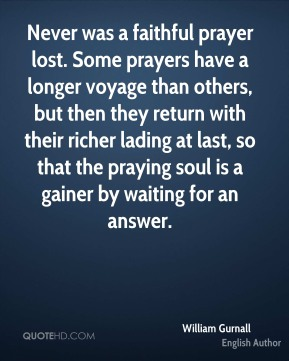 William Gurnall - Never was a faithful prayer lost. Some prayers have a longer voyage than others, but then they return with their richer lading at last, so that the praying soul is a gainer by waiting for an answer.