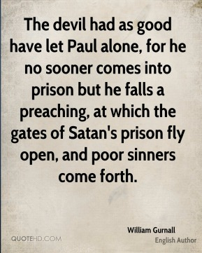 William Gurnall - The devil had as good have let Paul alone, for he no sooner comes into prison but he falls a preaching, at which the gates of Satan's prison fly open, and poor sinners come forth.