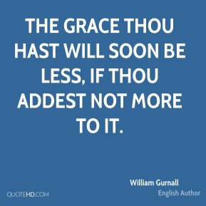 The grace thou hast will soon be less, if thou addest not more to it.