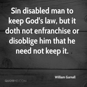 William Gurnall  - Sin disabled man to keep God's law, but it doth not enfranchise or disoblige him that he need not keep it.