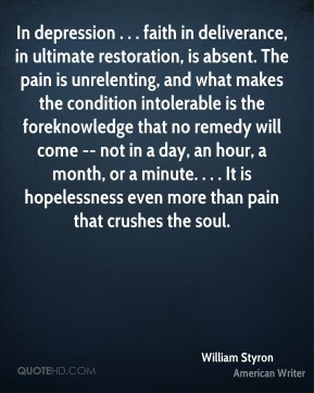 William Styron  - In depression . . . faith in deliverance, in ultimate restoration, is absent. The pain is unrelenting, and what makes the condition intolerable is the foreknowledge that no remedy will come -- not in a day, an hour, a month, or a minute. . . . It is hopelessness even more than pain that crushes the soul.