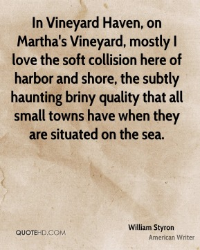 William Styron  - In Vineyard Haven, on Martha's Vineyard, mostly I love the soft collision here of harbor and shore, the subtly haunting briny quality that all small towns have when they are situated on the sea.