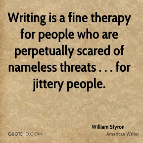William Styron  - Writing is a fine therapy for people who are perpetually scared of nameless threats . . . for jittery people.