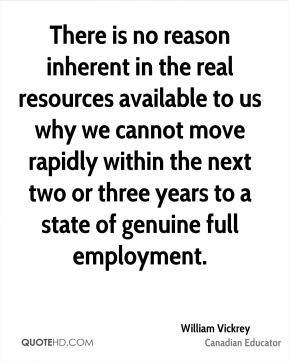 William Vickrey - There is no reason inherent in the real resources available to us why we cannot move rapidly within the next two or three years to a state of genuine full employment.