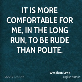 It is more comfortable for me, in the long run, to be rude than polite.