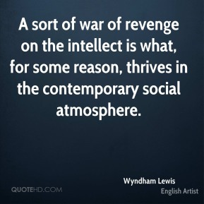 A sort of war of revenge on the intellect is what, for some reason, thrives in the contemporary social atmosphere.