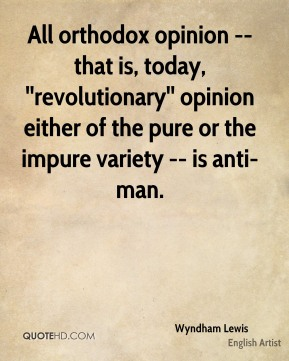 All orthodox opinion -- that is, today, ''revolutionary'' opinion either of the pure or the impure variety -- is anti-man.