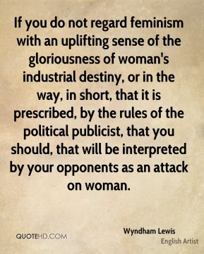 If you do not regard feminism with an uplifting sense of the gloriousness of woman's industrial destiny, or in the way, in short, that it is prescribed, by the rules of the political publicist, that you should, that will be interpreted by your opponents as an attack on woman.
