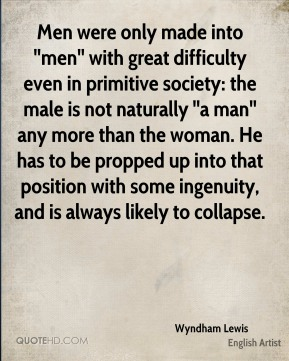 Men were only made into ''men'' with great difficulty even in primitive society: the male is not naturally ''a man'' any more than the woman. He has to be propped up into that position with some ingenuity, and is always likely to collapse.