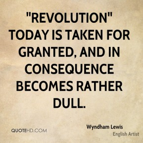 Wyndham Lewis  - ''Revolution'' today is taken for granted, and in consequence becomes rather dull.