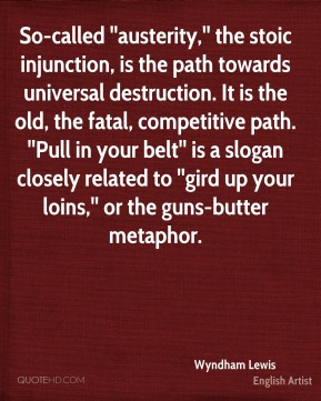 Wyndham Lewis  - So-called ''austerity,'' the stoic injunction, is the path towards universal destruction. It is the old, the fatal, competitive path. ''Pull in your belt'' is a slogan closely related to ''gird up your loins,'' or the guns-butter metaphor.