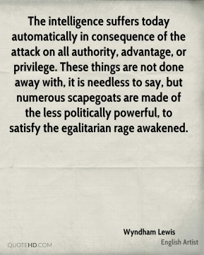 Wyndham Lewis  - The intelligence suffers today automatically in consequence of the attack on all authority, advantage, or privilege. These things are not done away with, it is needless to say, but numerous scapegoats are made of the less politically powerful, to satisfy the egalitarian rage awakened.