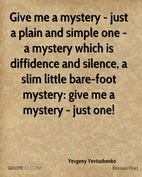 Give me a mystery - just a plain and simple one - a mystery which is diffidence and silence, a slim little bare-foot mystery: give me a mystery - just one!
