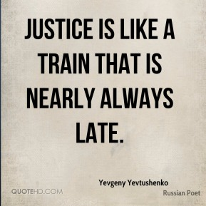 Justice is like a train that is nearly always late.