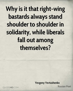 Why is it that right-wing bastards always stand shoulder to shoulder in solidarity, while liberals fall out among themselves?