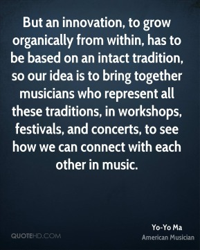 Yo-Yo Ma - But an innovation, to grow organically from within, has to be based on an intact tradition, so our idea is to bring together musicians who represent all these traditions, in workshops, festivals, and concerts, to see how we can connect with each other in music.
