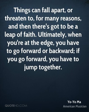 Yo-Yo Ma - Things can fall apart, or threaten to, for many reasons, and then there's got to be a leap of faith. Ultimately, when you're at the edge, you have to go forward or backward; if you go forward, you have to jump together.