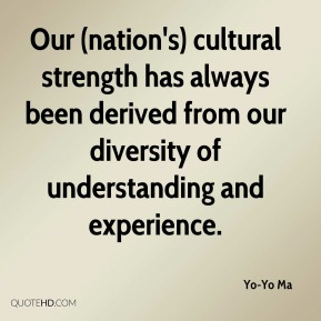 Our (nation's) cultural strength has always been derived from our diversity of understanding and experience.