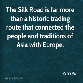Yo-Yo Ma  - The Silk Road is far more than a historic trading route that connected the people and traditions of Asia with Europe.