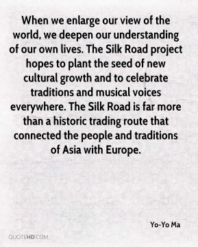 Yo-Yo Ma  - When we enlarge our view of the world, we deepen our understanding of our own lives. The Silk Road project hopes to plant the seed of new cultural growth and to celebrate traditions and musical voices everywhere. The Silk Road is far more than a historic trading route that connected the people and traditions of Asia with Europe.