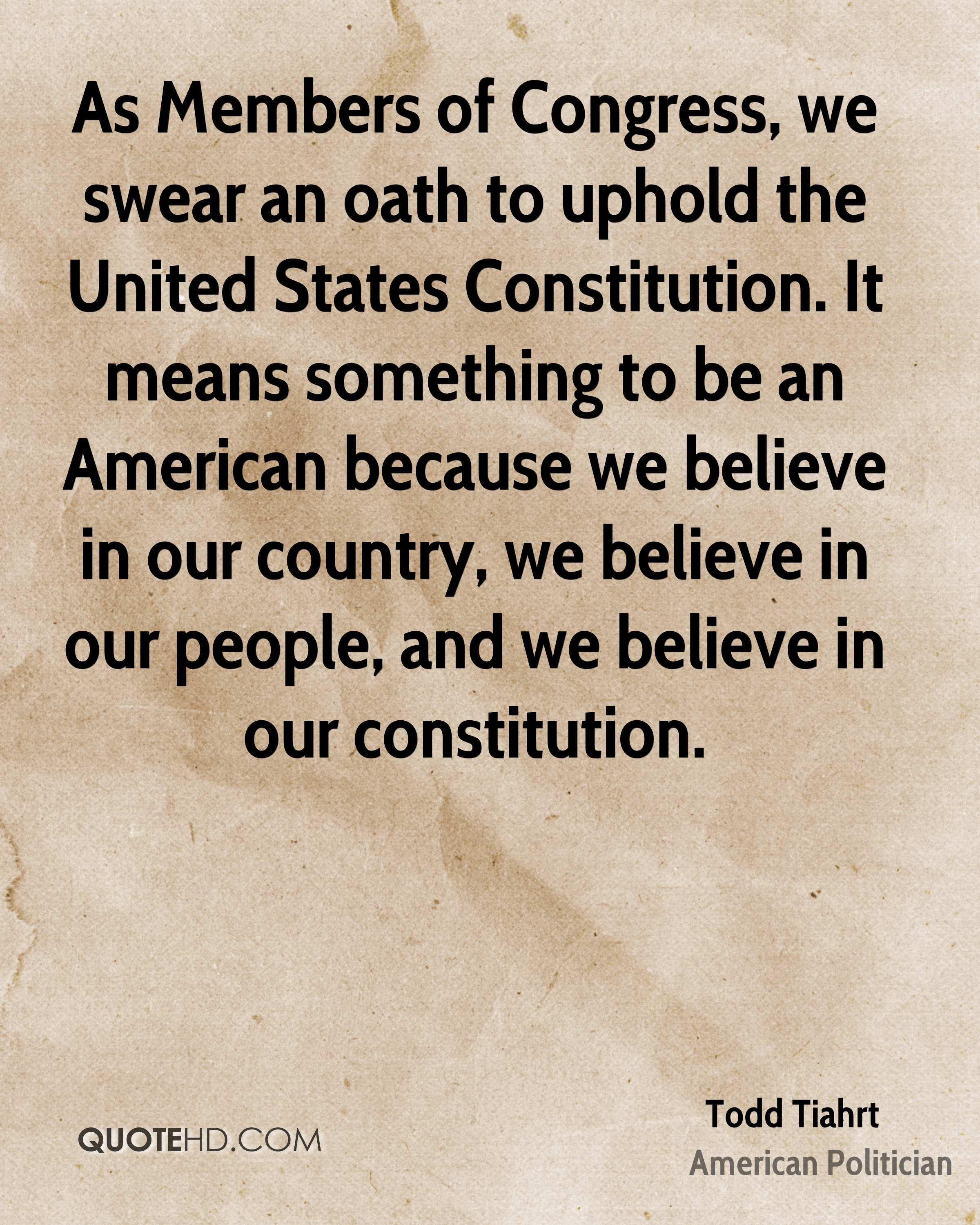 As Members of Congress, we swear an oath to uphold the United States Constitution. It means something to be an American because we believe in our country, we believe in our people, and we believe in our constitution.