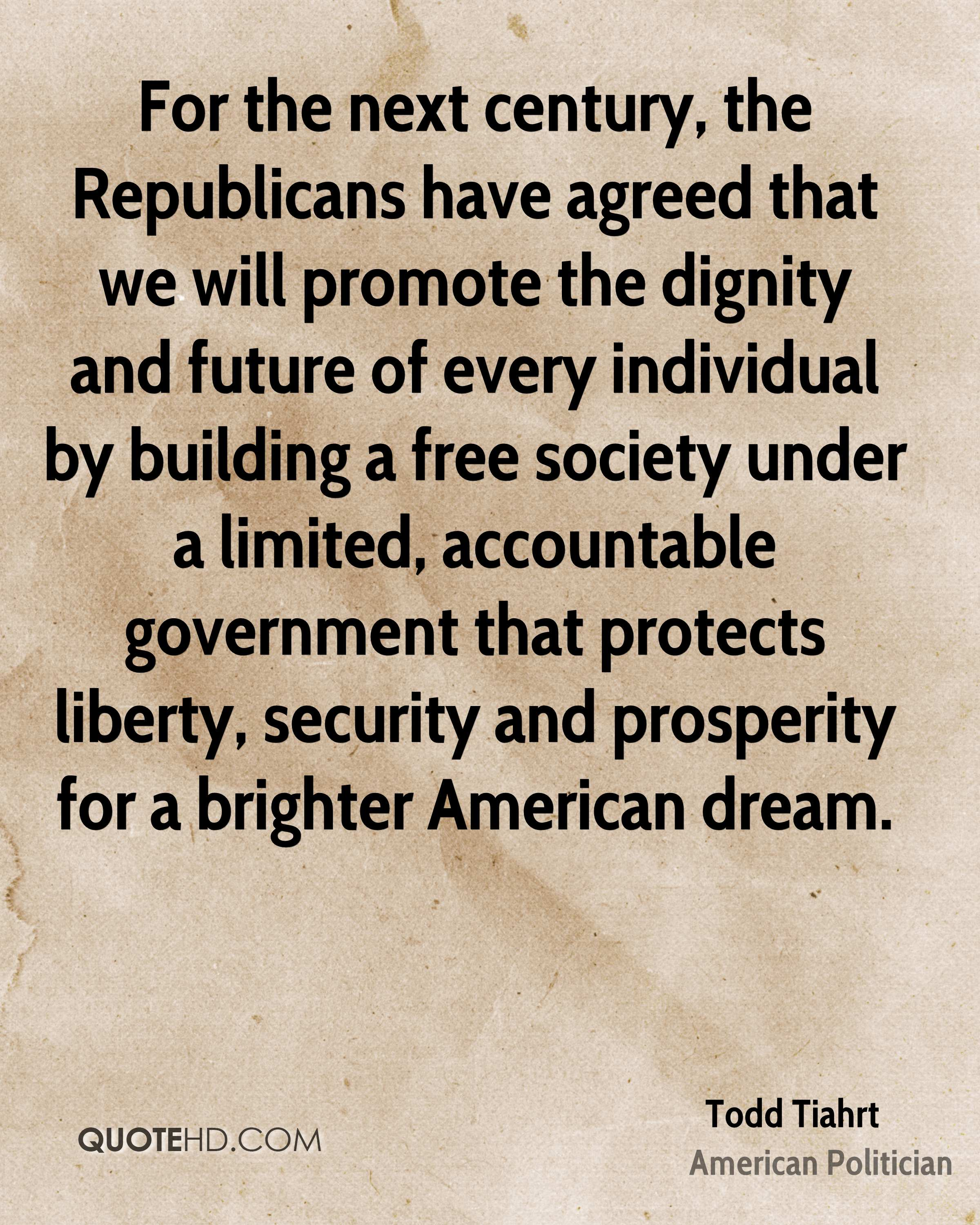 For the next century, the Republicans have agreed that we will promote the dignity and future of every individual by building a free society under a limited, accountable government that protects liberty, security and prosperity for a brighter American dream.