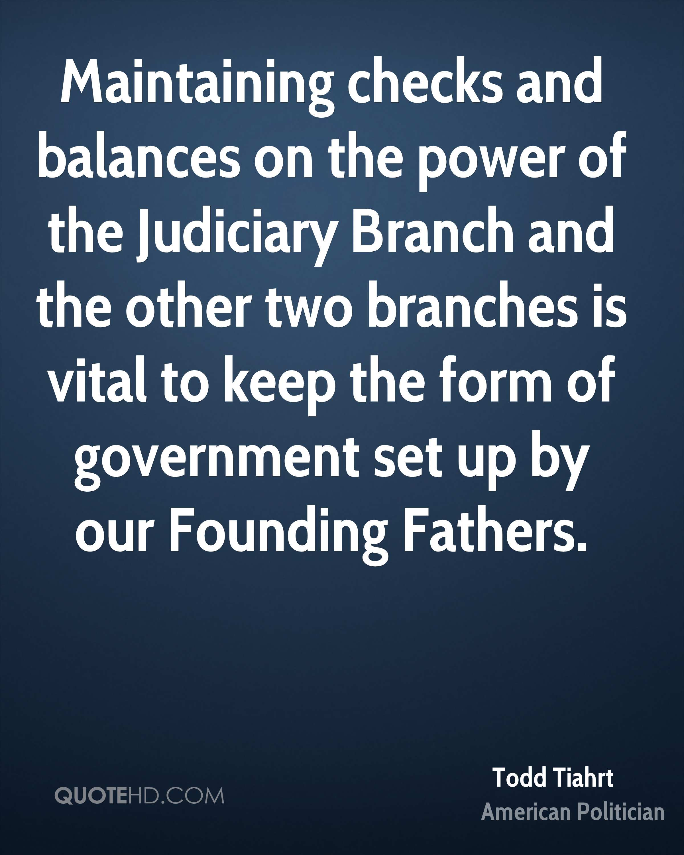 Maintaining checks and balances on the power of the Judiciary Branch and the other two branches is vital to keep the form of government set up by our Founding Fathers.