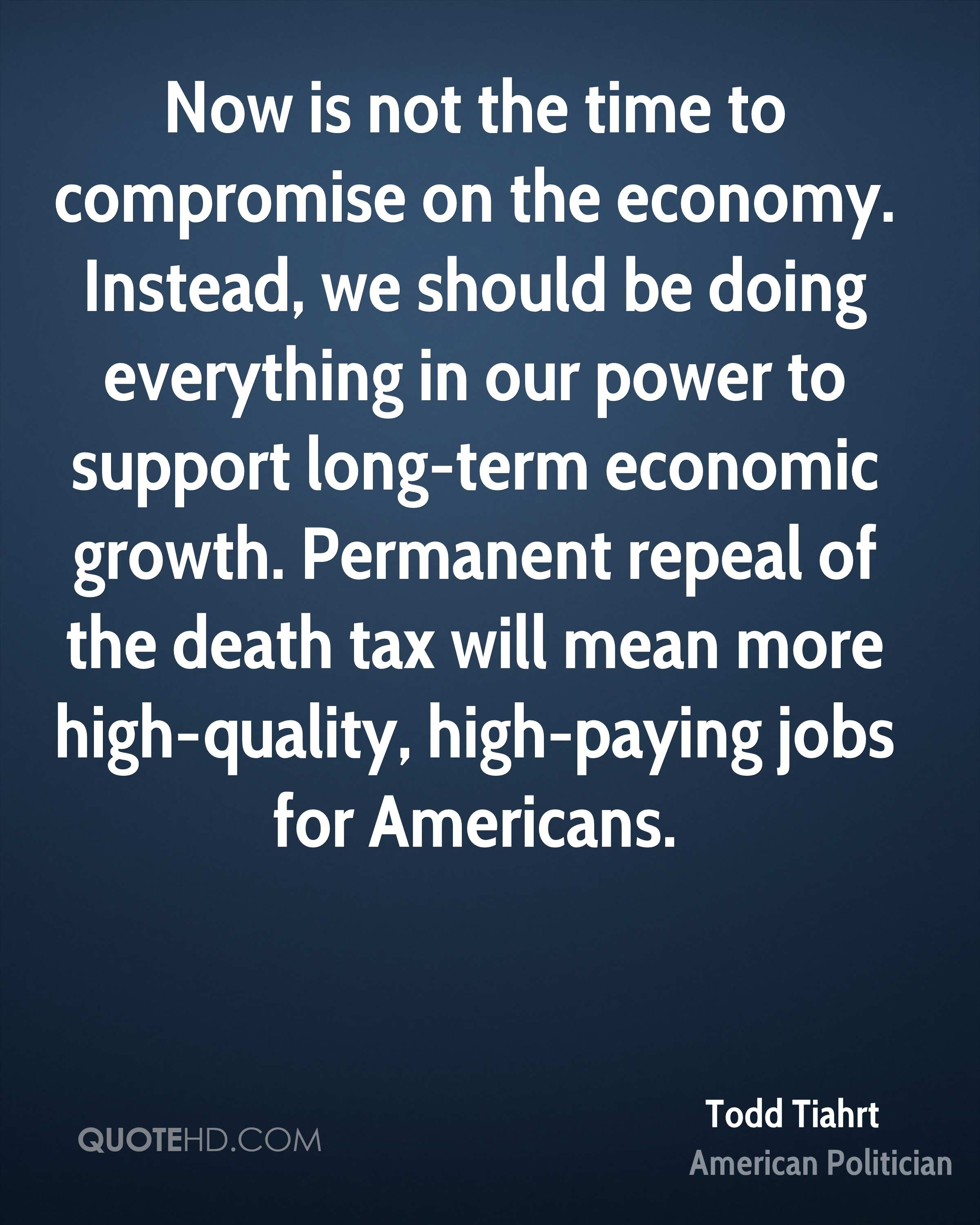 Now is not the time to compromise on the economy. Instead, we should be doing everything in our power to support long-term economic growth. Permanent repeal of the death tax will mean more high-quality, high-paying jobs for Americans.