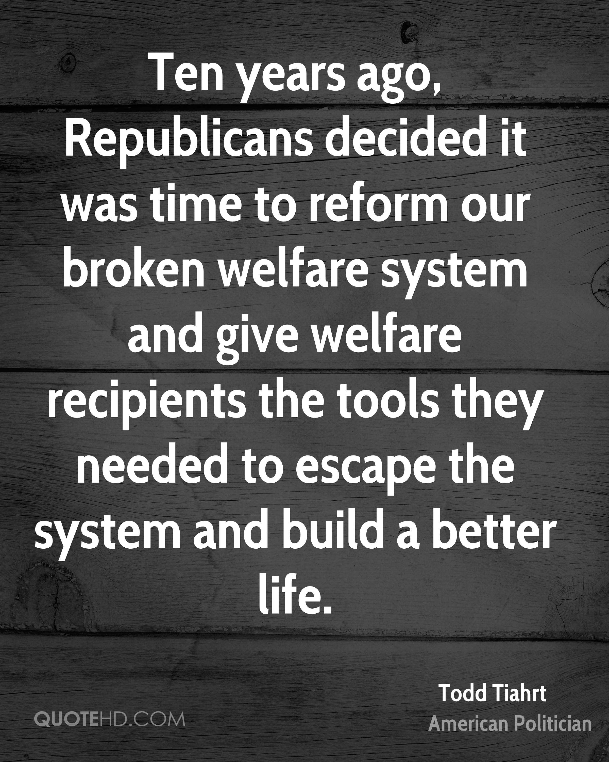 Ten years ago, Republicans decided it was time to reform our broken welfare system and give welfare recipients the tools they needed to escape the system and build a better life.