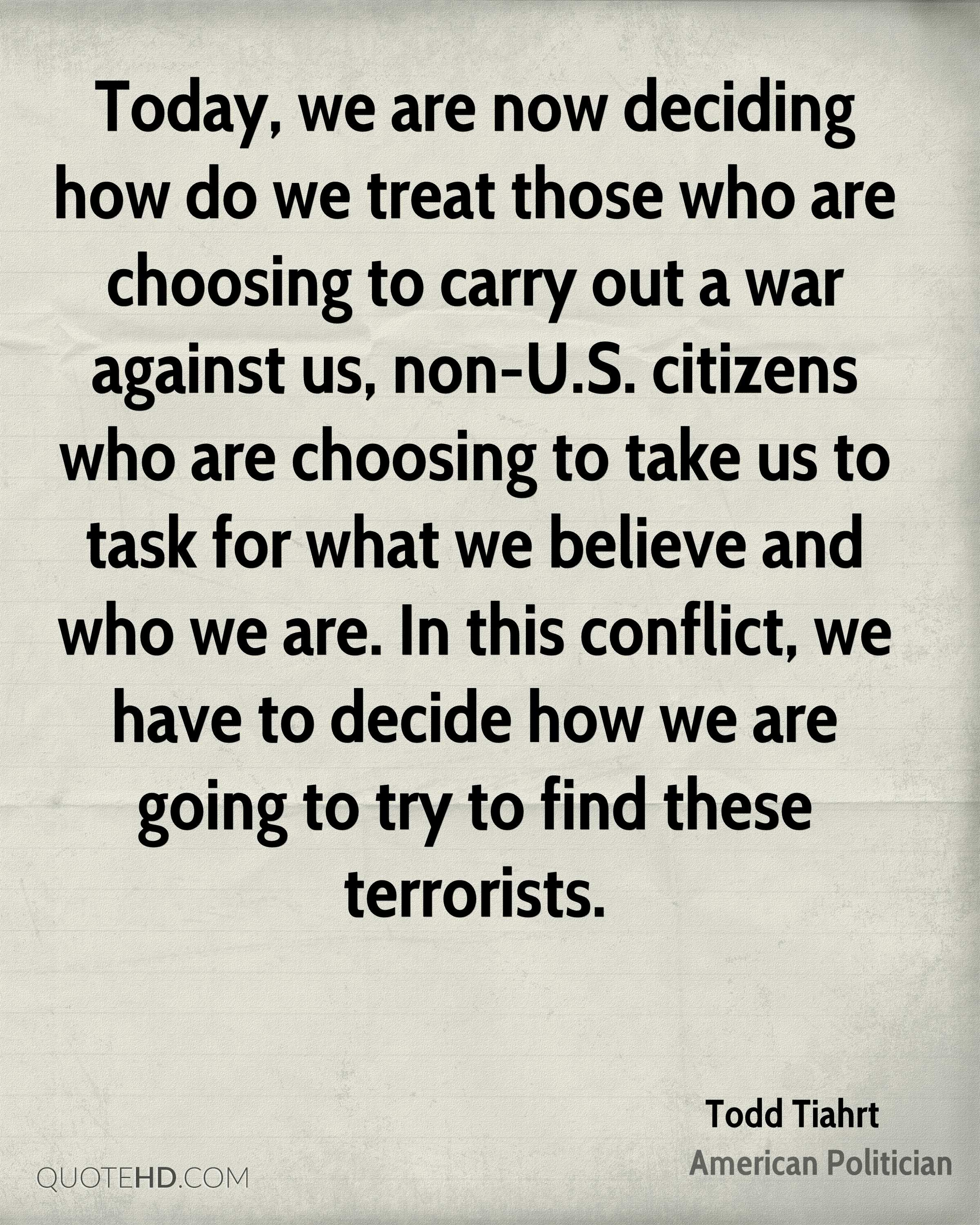 Today, we are now deciding how do we treat those who are choosing to carry out a war against us, non-U.S. citizens who are choosing to take us to task for what we believe and who we are. In this conflict, we have to decide how we are going to try to find these terrorists.