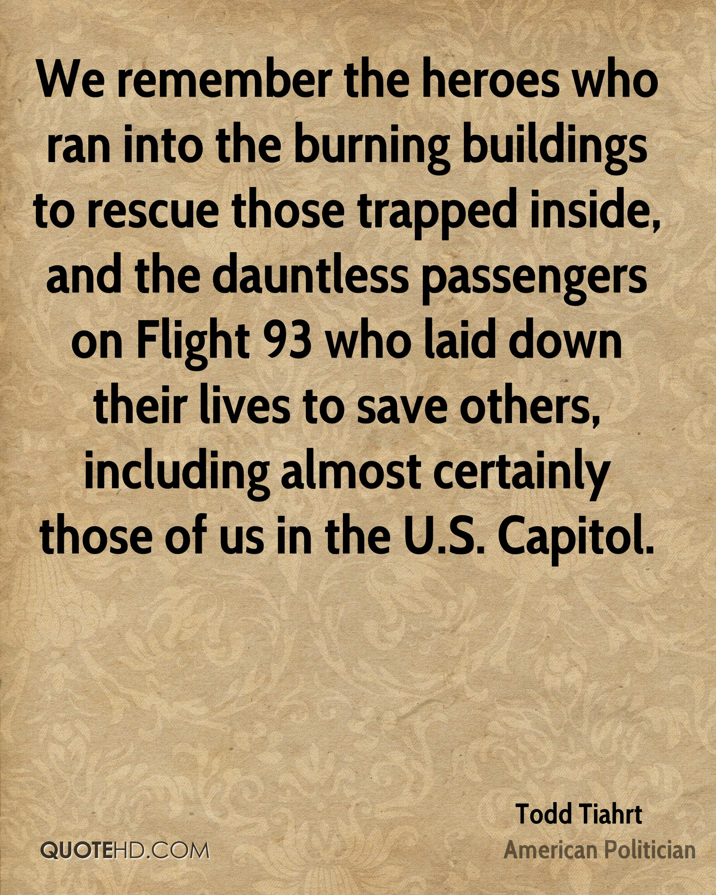We remember the heroes who ran into the burning buildings to rescue those trapped inside, and the dauntless passengers on Flight 93 who laid down their lives to save others, including almost certainly those of us in the U.S. Capitol.