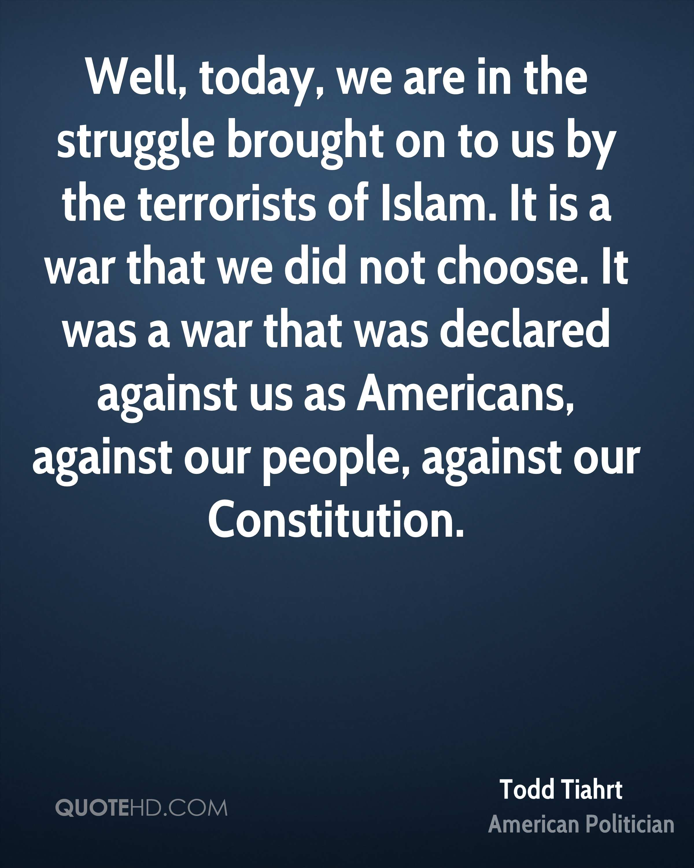 Well, today, we are in the struggle brought on to us by the terrorists of Islam. It is a war that we did not choose. It was a war that was declared against us as Americans, against our people, against our Constitution.