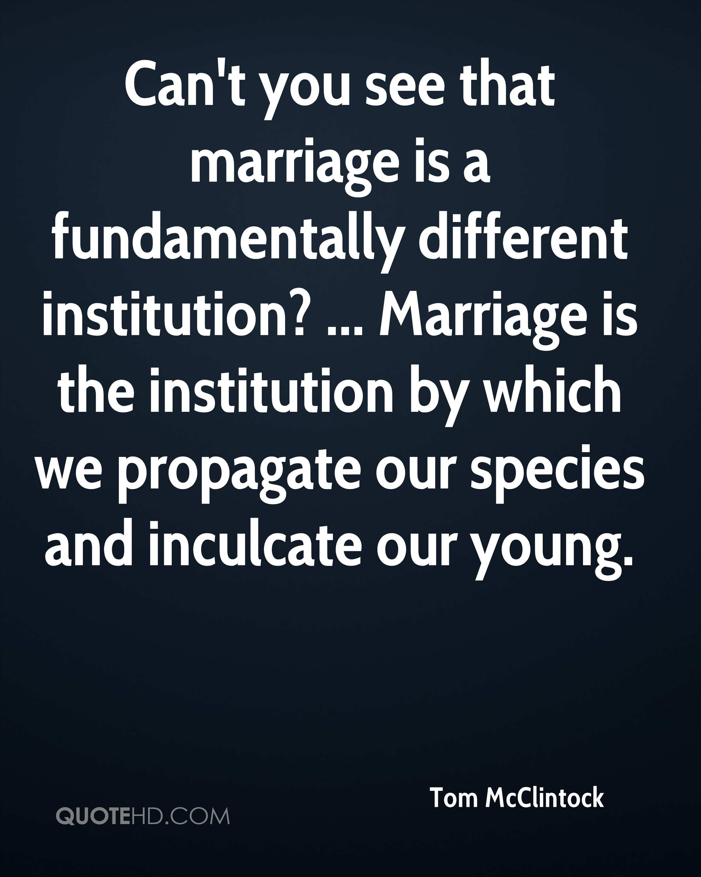 Can't you see that marriage is a fundamentally different institution? ... Marriage is the institution by which we propagate our species and inculcate our young.