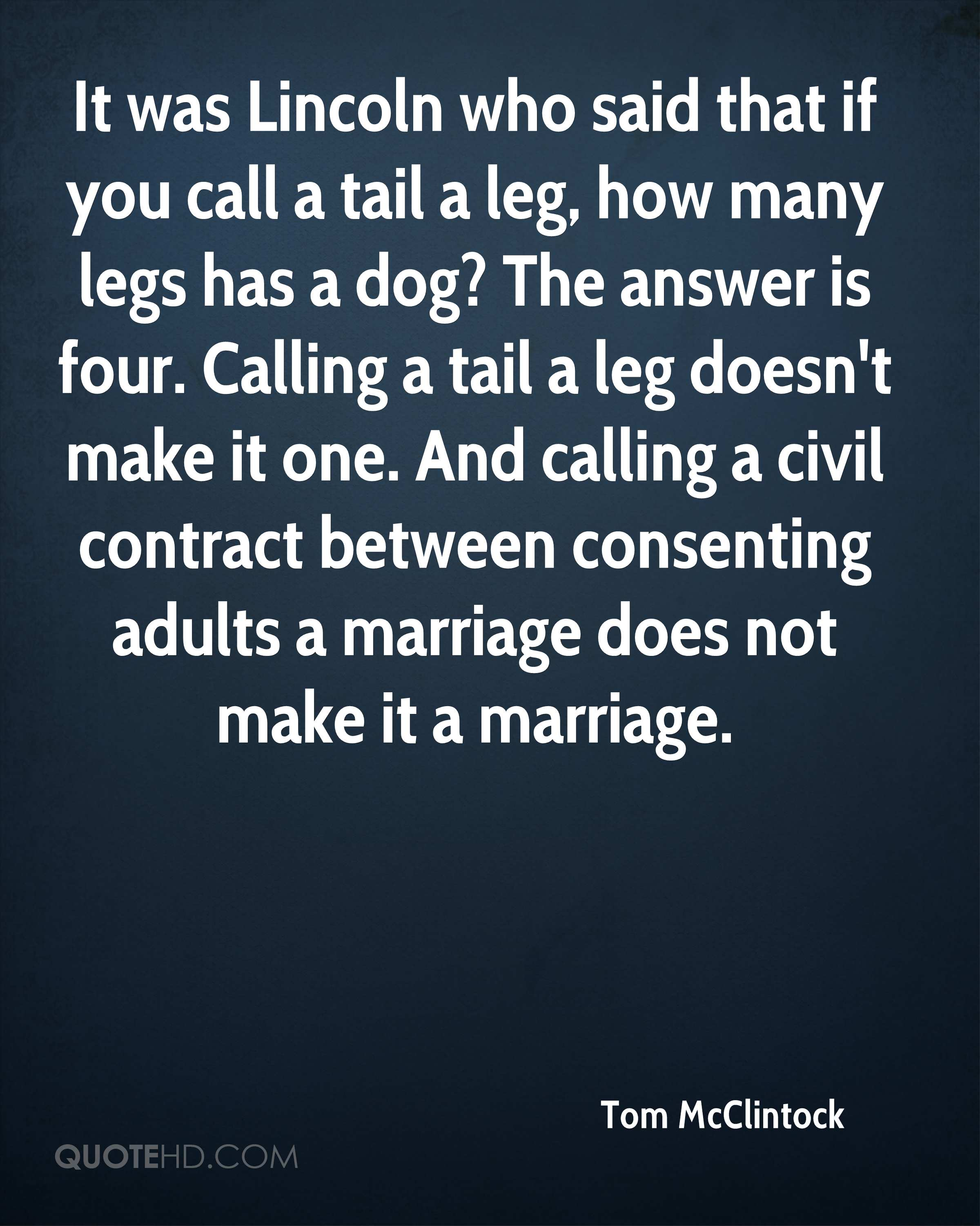 It was Lincoln who said that if you call a tail a leg, how many legs has a dog? The answer is four. Calling a tail a leg doesn't make it one. And calling a civil contract between consenting adults a marriage does not make it a marriage.