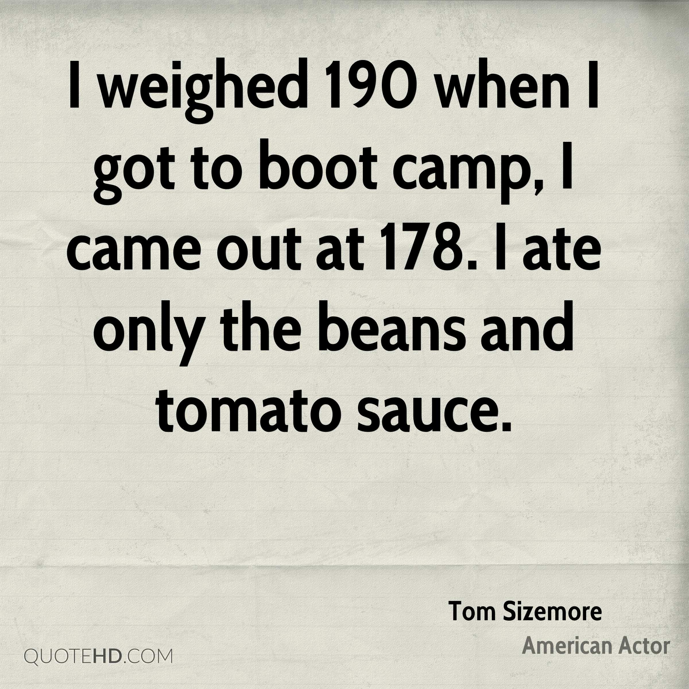 I weighed 190 when I got to boot camp, I came out at 178. I ate only the beans and tomato sauce.