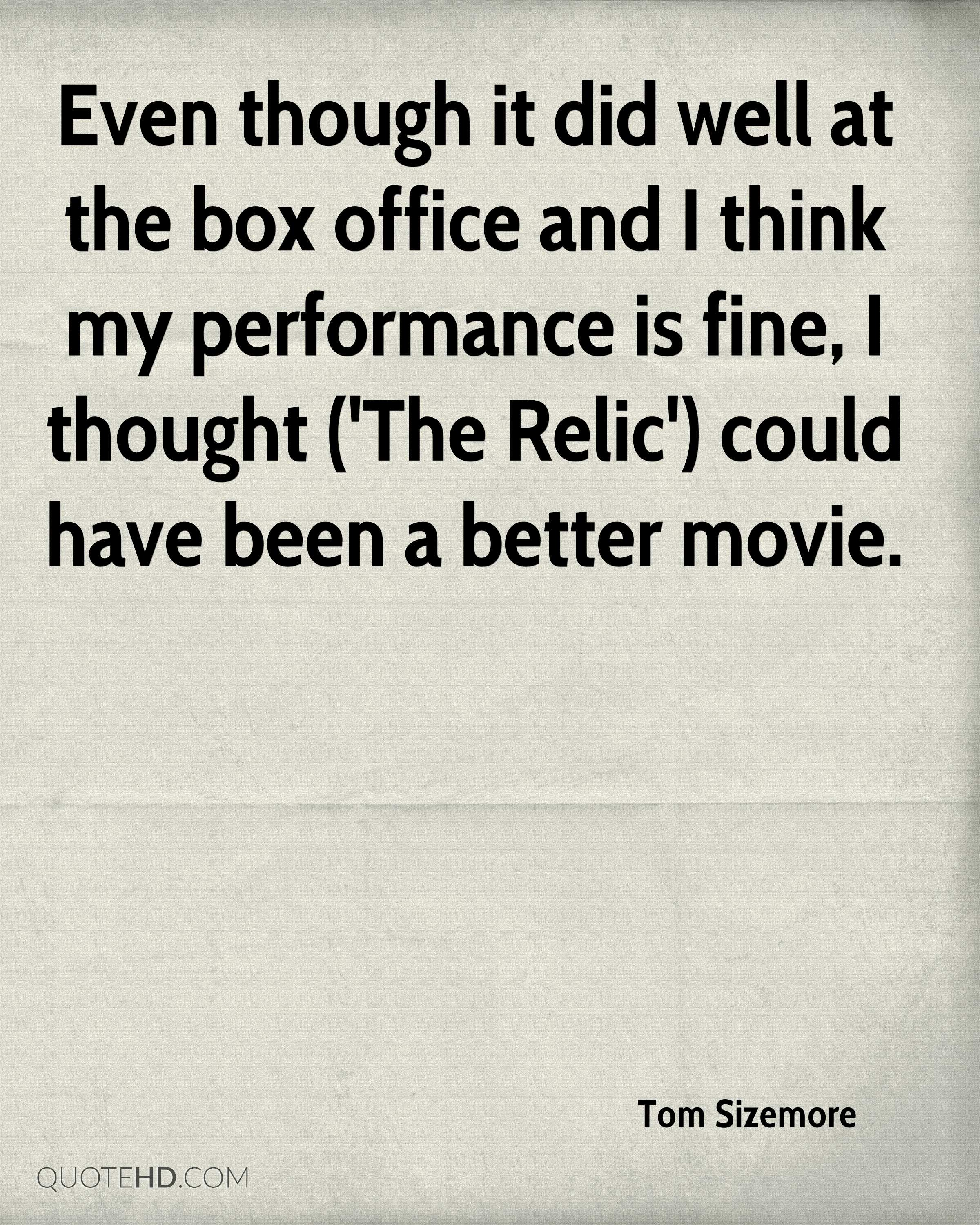 Even though it did well at the box office and I think my performance is fine, I thought ('The Relic') could have been a better movie.
