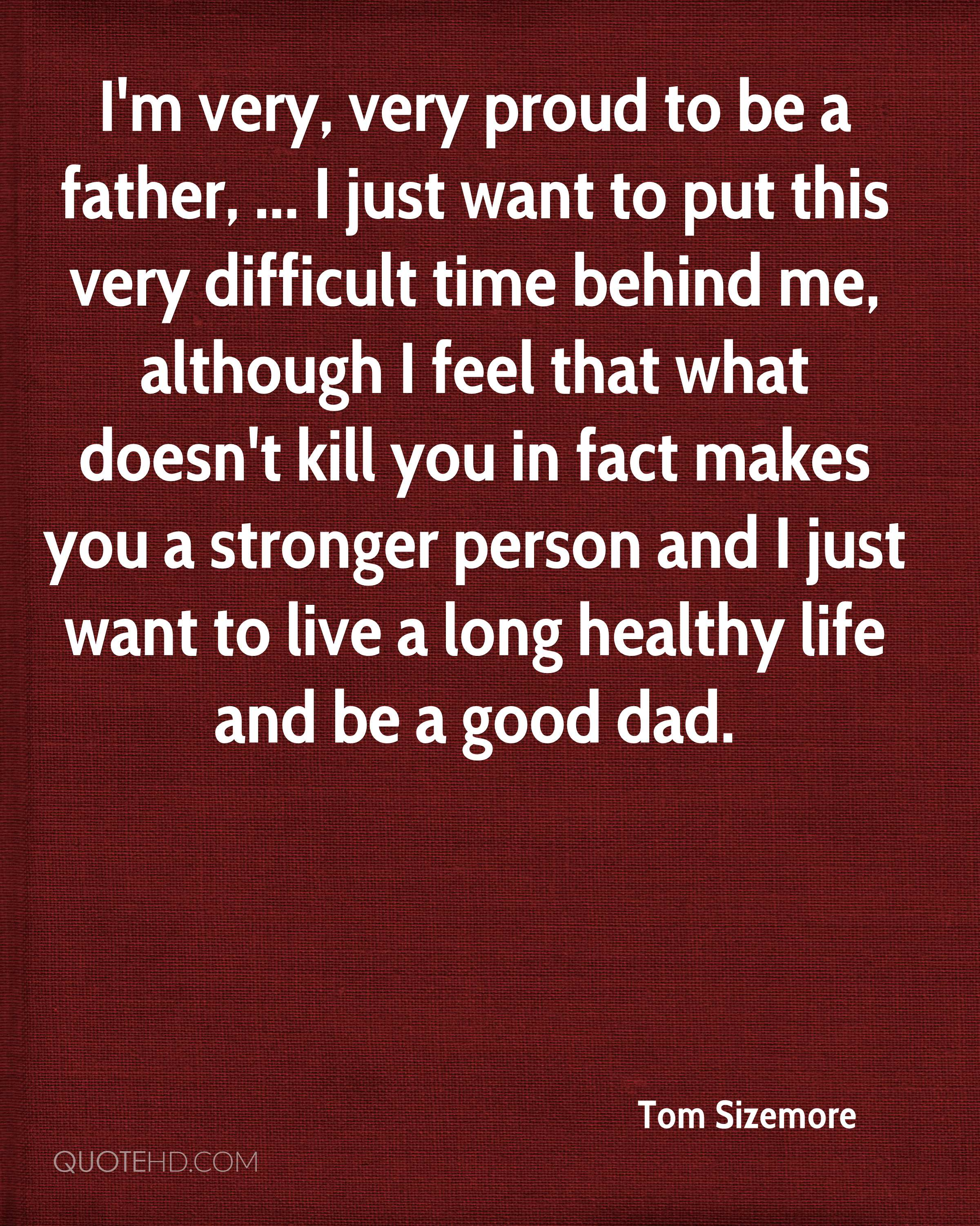 I'm very, very proud to be a father, ... I just want to put this very difficult time behind me, although I feel that what doesn't kill you in fact makes you a stronger person and I just want to live a long healthy life and be a good dad.