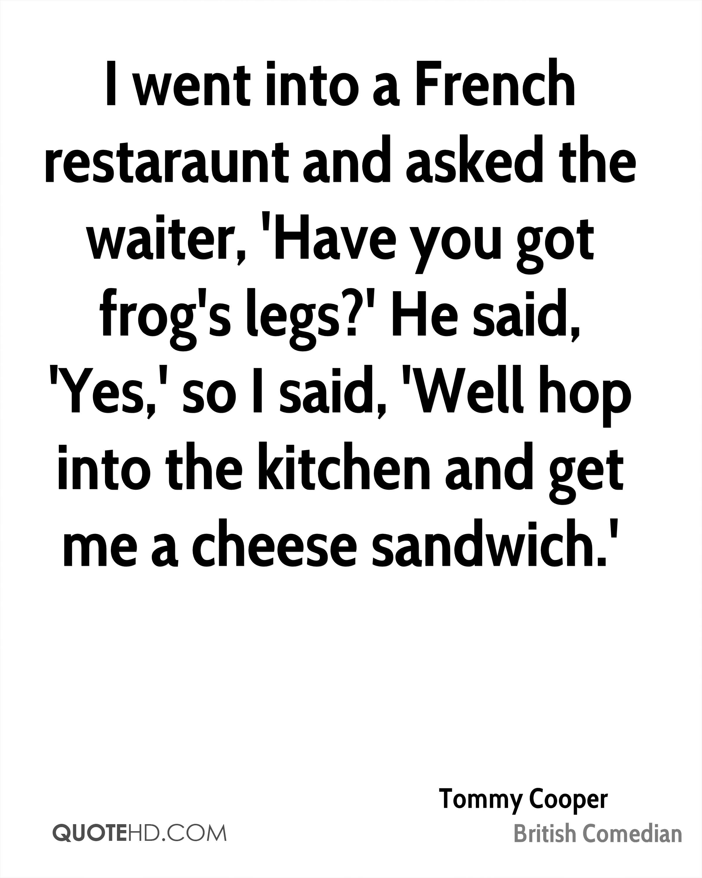 I went into a French restaraunt and asked the waiter, 'Have you got frog's legs?' He said, 'Yes,' so I said, 'Well hop into the kitchen and get me a cheese sandwich.'