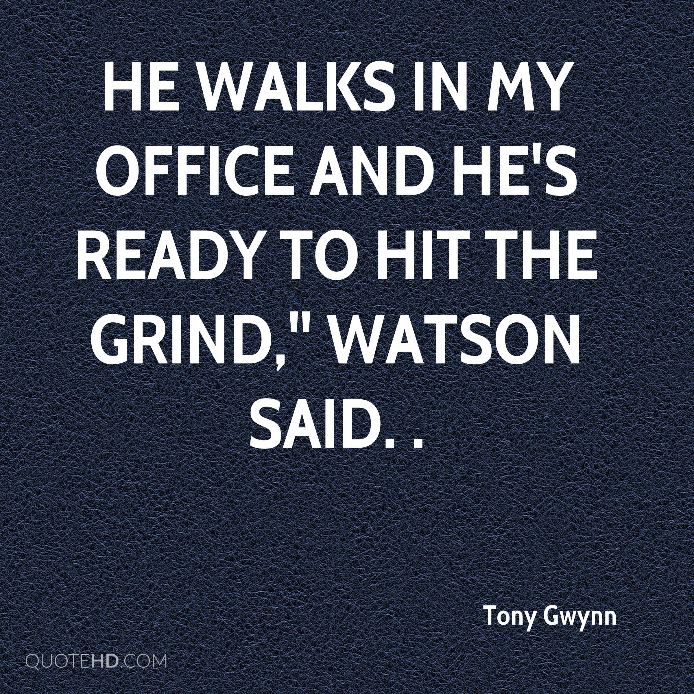 He walks in my office and he's ready to hit the grind,'' Watson said. .