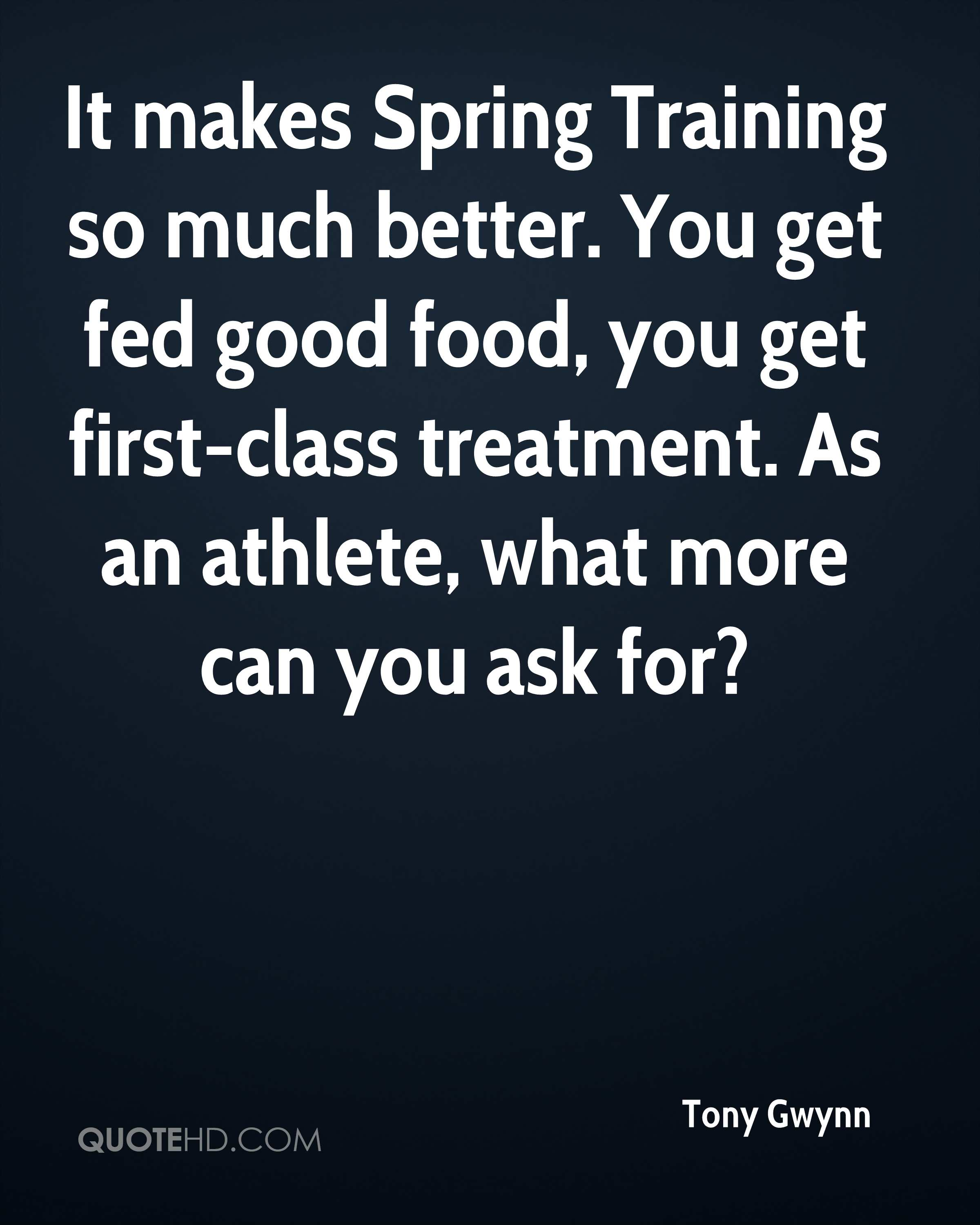It makes Spring Training so much better. You get fed good food, you get first-class treatment. As an athlete, what more can you ask for?