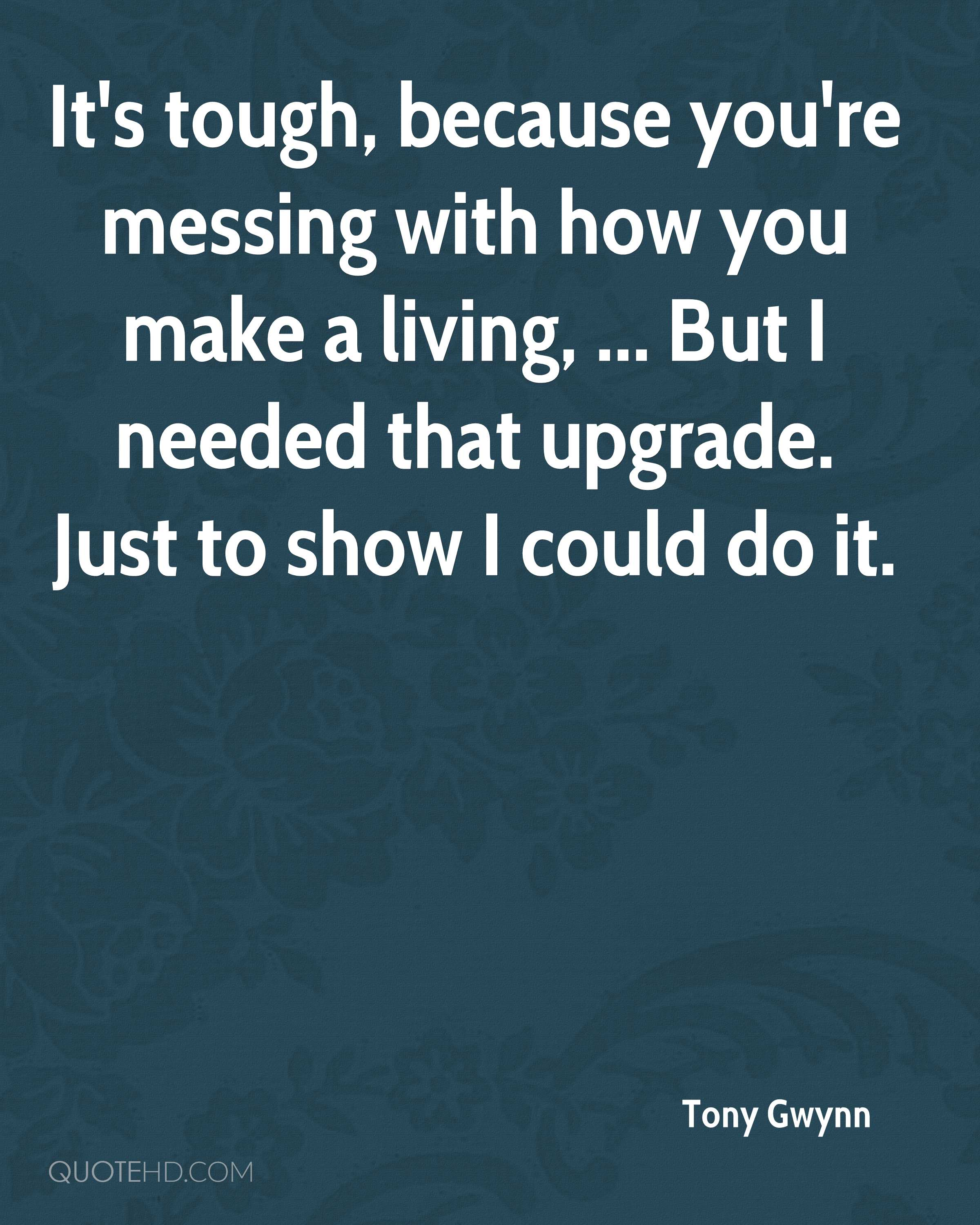It's tough, because you're messing with how you make a living, ... But I needed that upgrade. Just to show I could do it.
