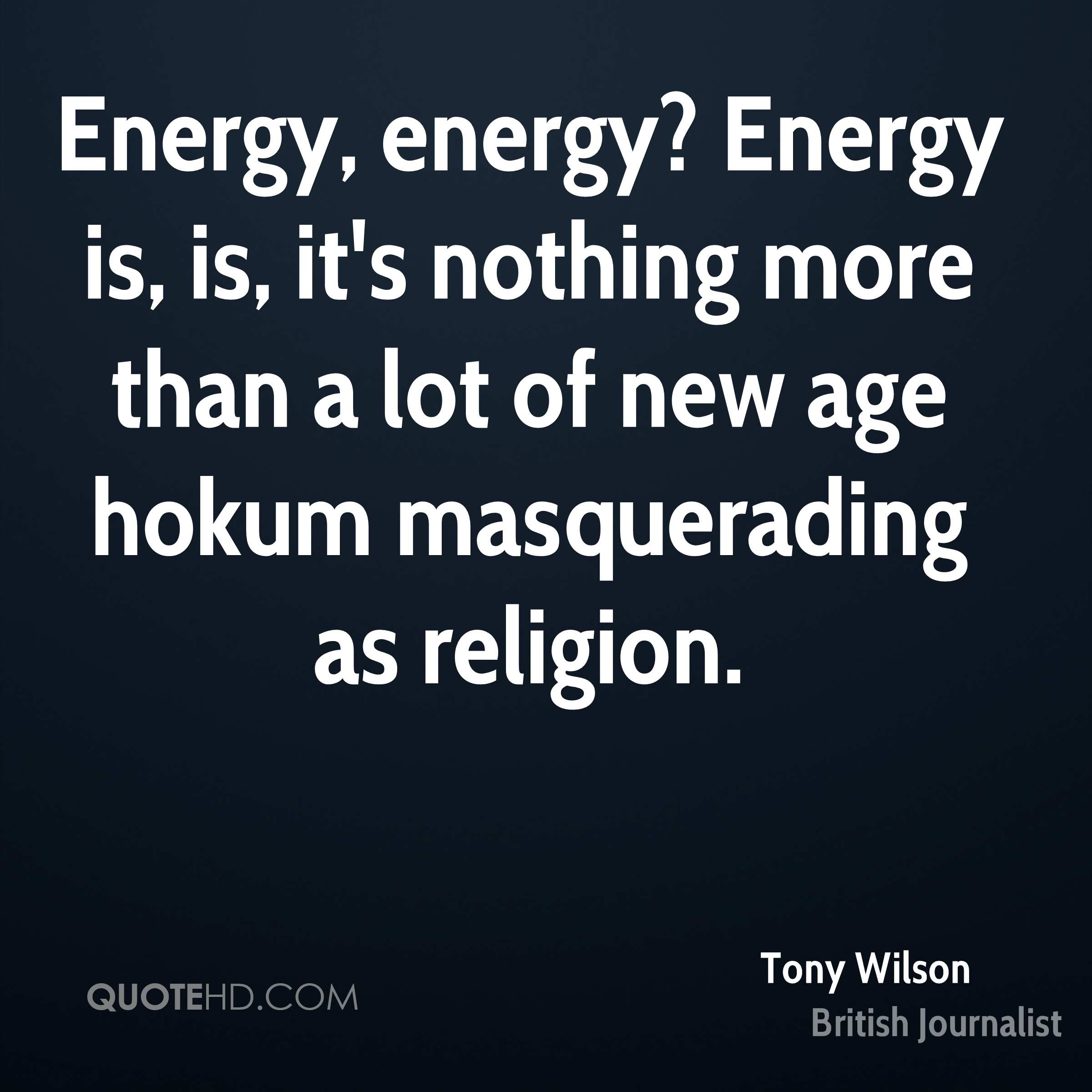 Energy, energy? Energy is, is, it's nothing more than a lot of new age hokum masquerading as religion.
