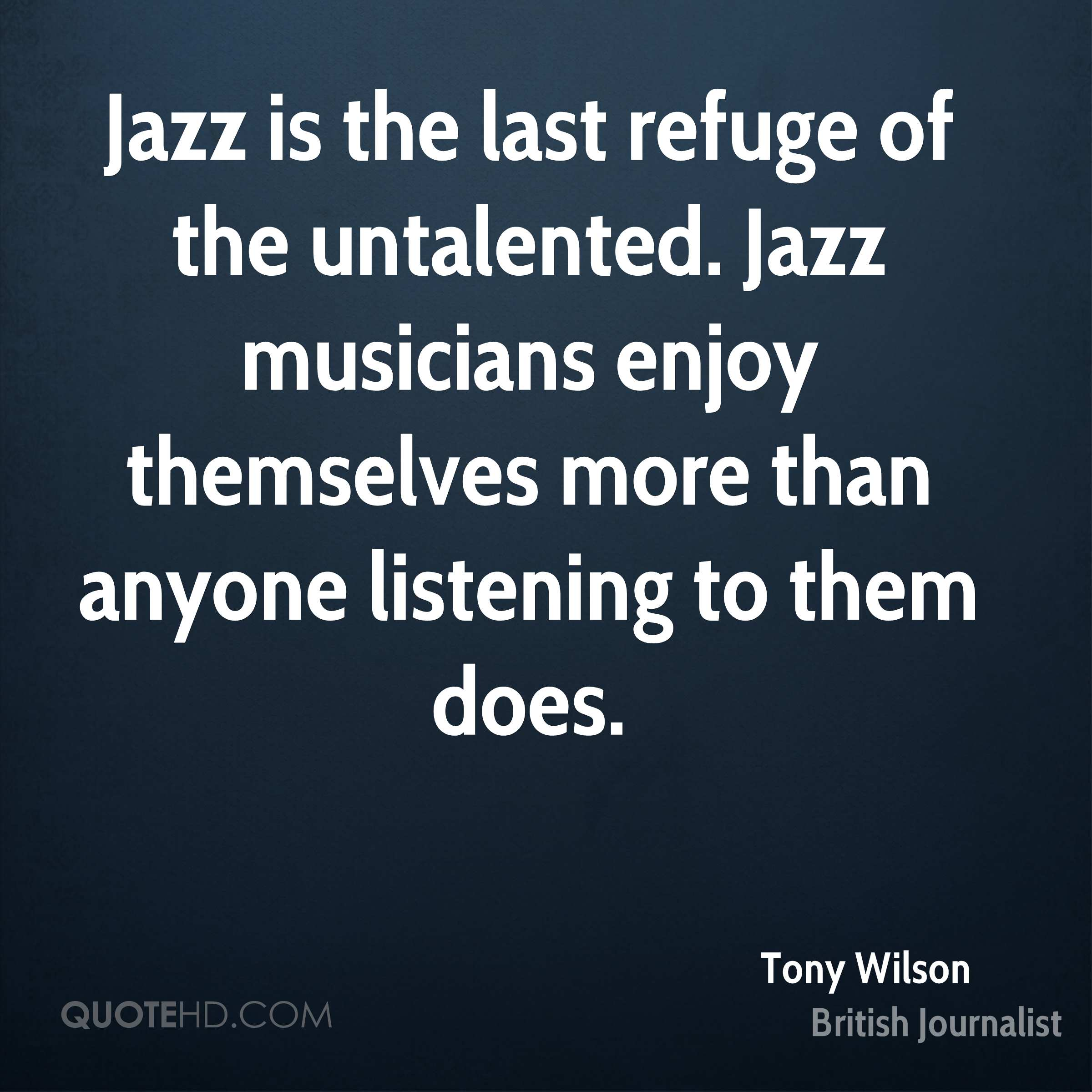 Jazz is the last refuge of the untalented. Jazz musicians enjoy themselves more than anyone listening to them does.
