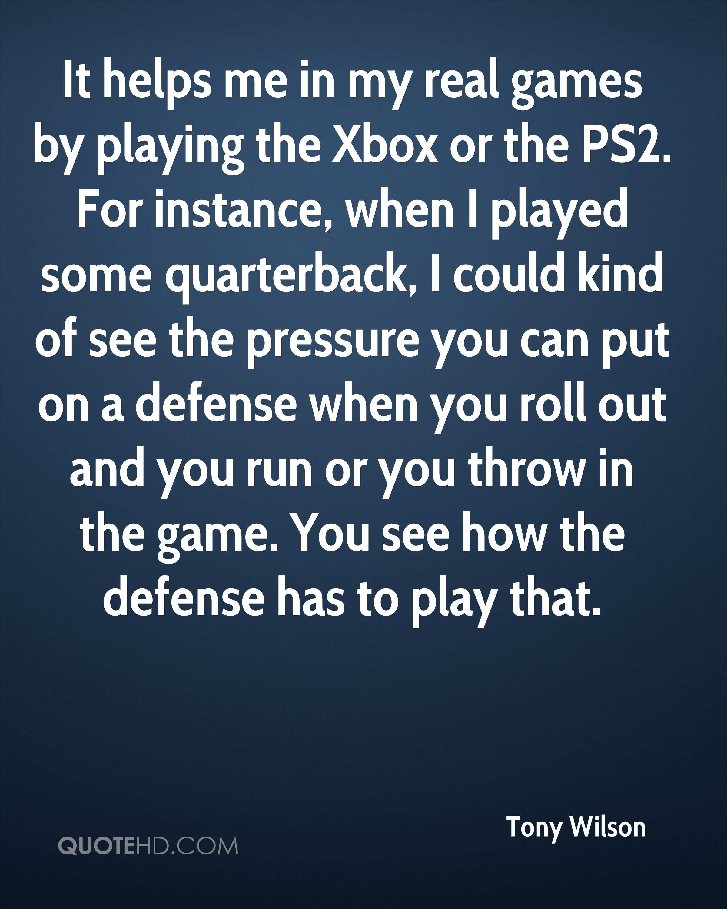 It helps me in my real games by playing the Xbox or the PS2. For instance, when I played some quarterback, I could kind of see the pressure you can put on a defense when you roll out and you run or you throw in the game. You see how the defense has to play that.