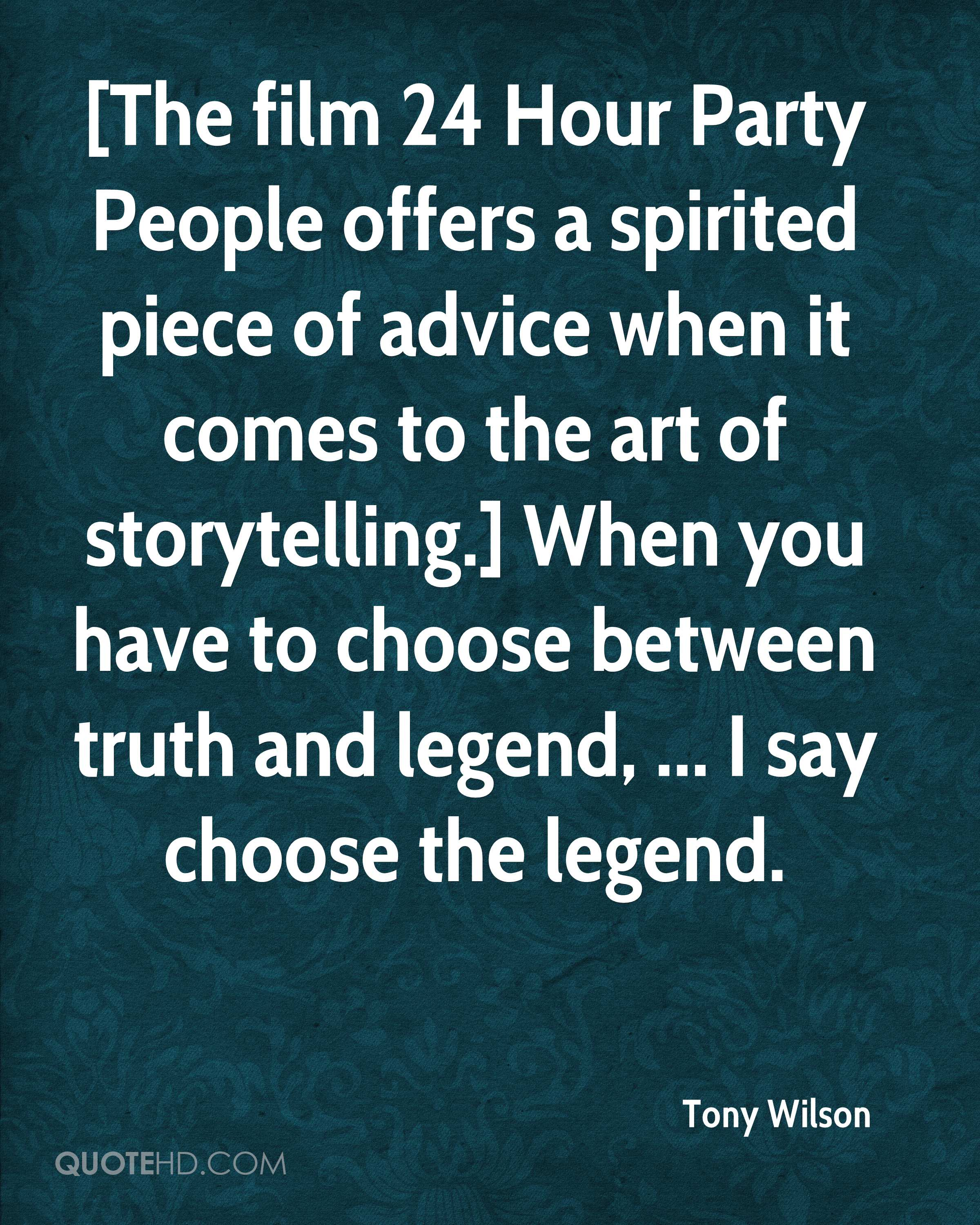[The film 24 Hour Party People offers a spirited piece of advice when it comes to the art of storytelling.] When you have to choose between truth and legend, ... I say choose the legend.