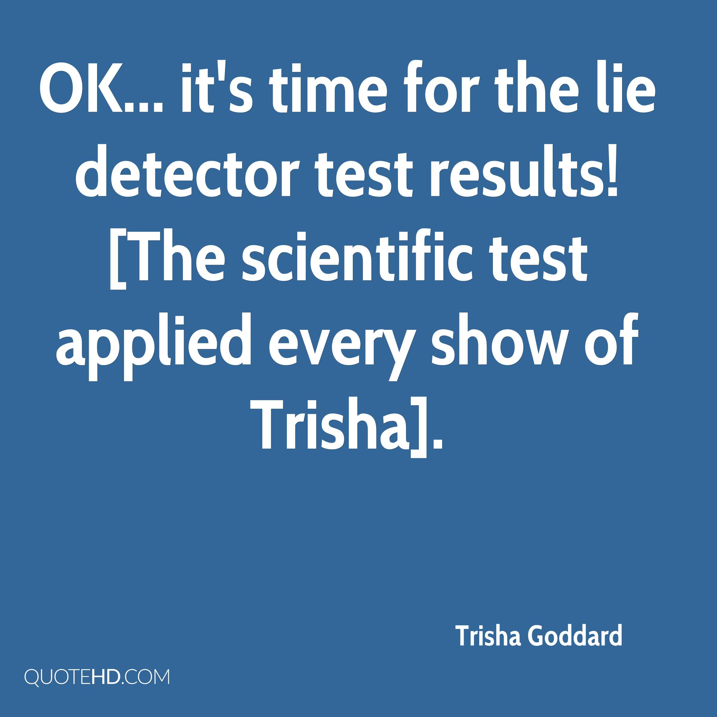 OK... it's time for the lie detector test results! [The scientific test applied every show of Trisha].