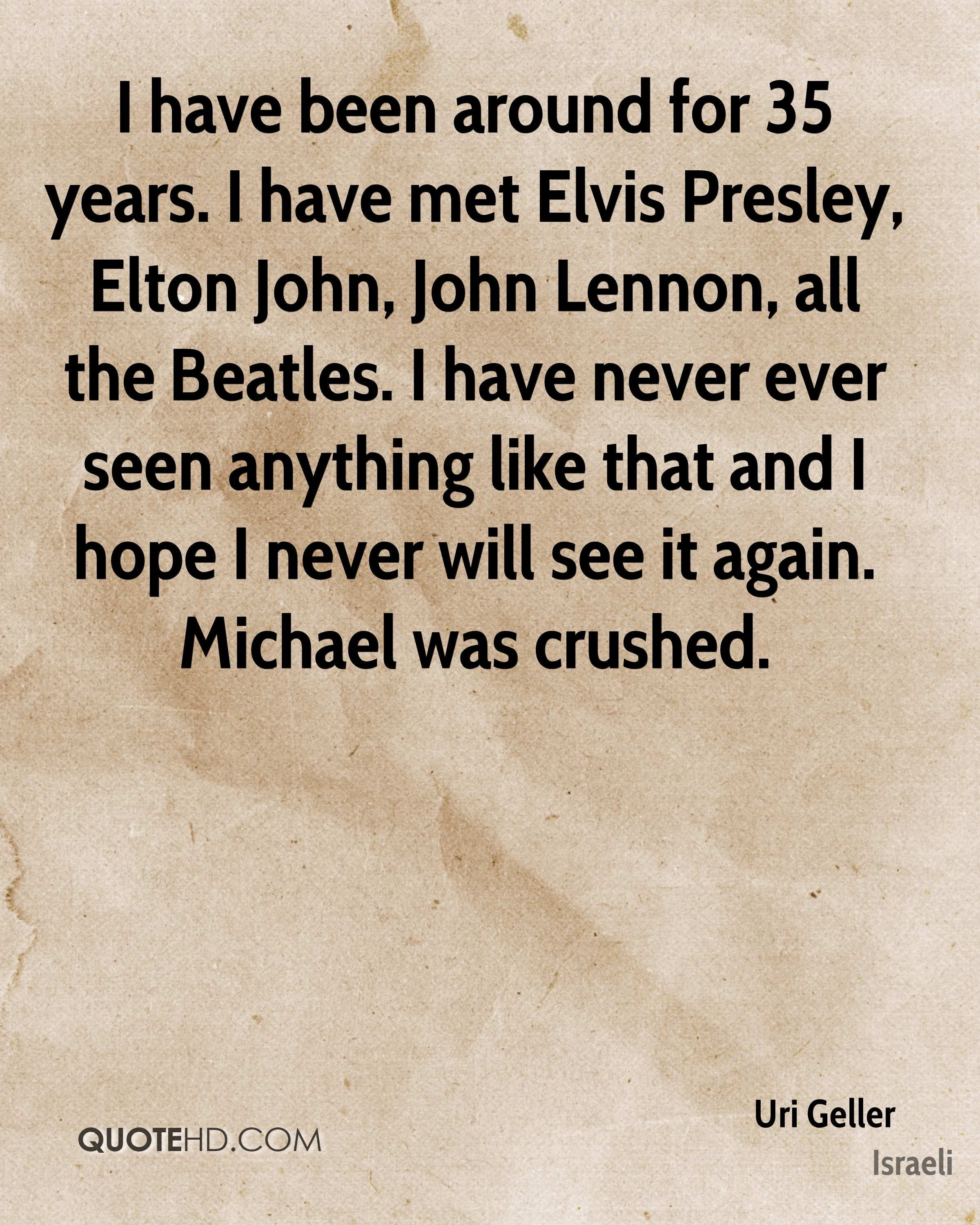 I have been around for 35 years. I have met Elvis Presley, Elton John, John Lennon, all the Beatles. I have never ever seen anything like that and I hope I never will see it again. Michael was crushed.