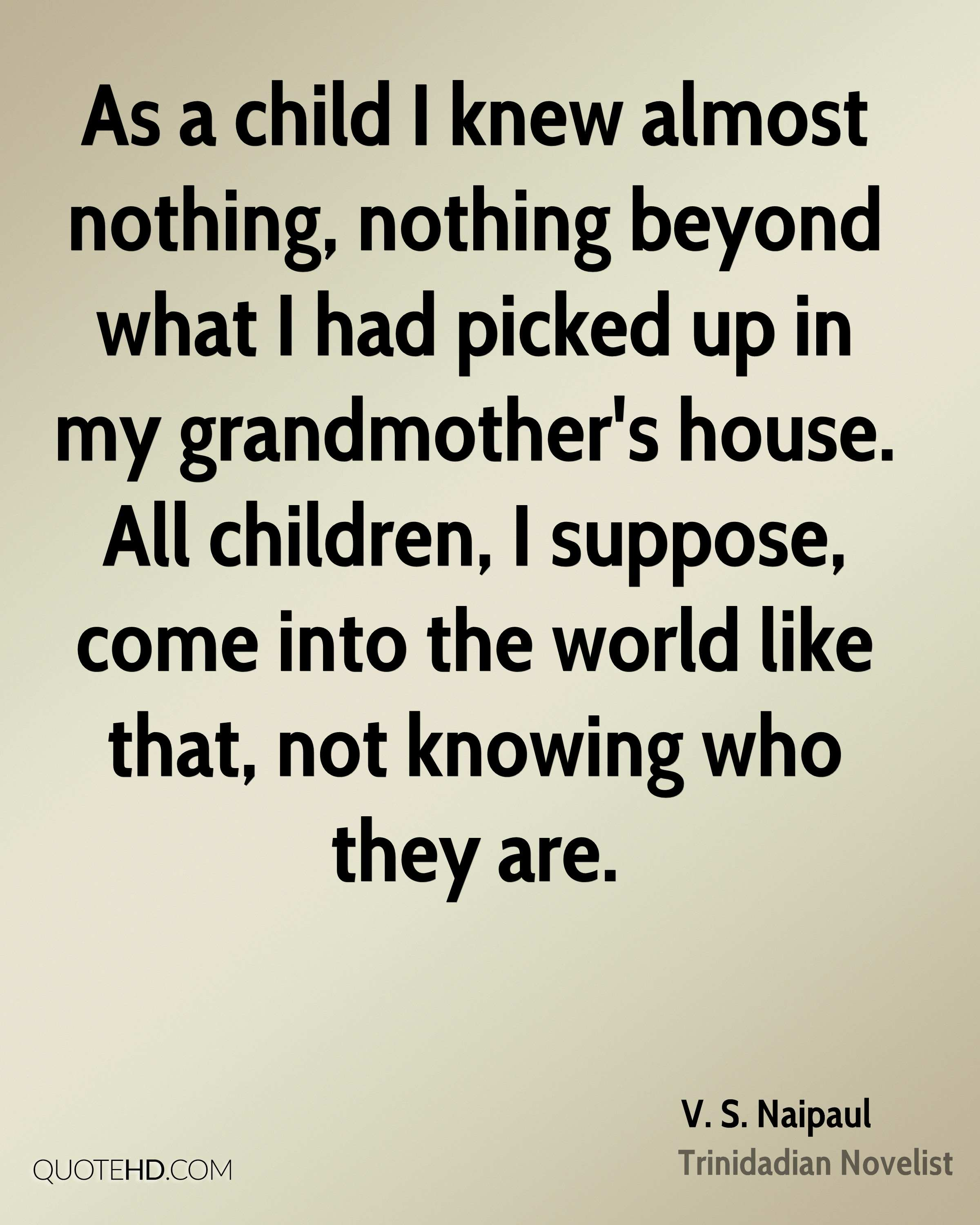 As a child I knew almost nothing, nothing beyond what I had picked up in my grandmother's house. All children, I suppose, come into the world like that, not knowing who they are.