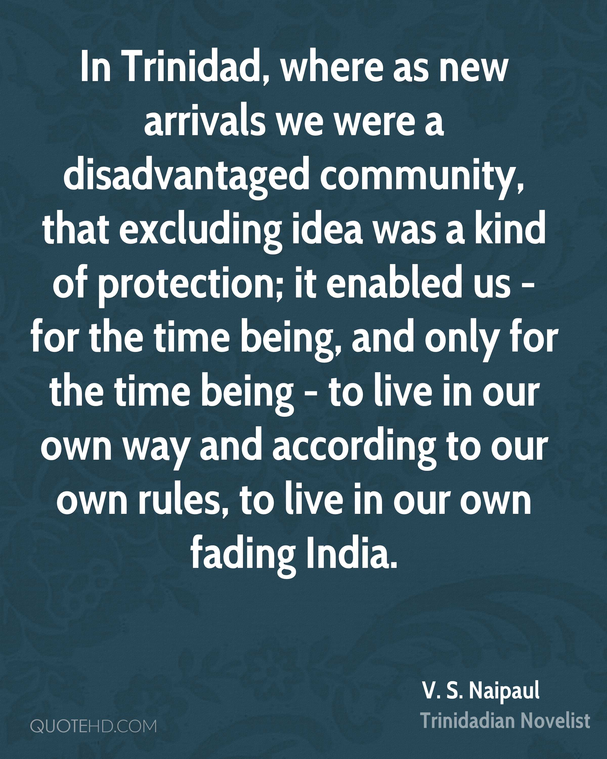 In Trinidad, where as new arrivals we were a disadvantaged community, that excluding idea was a kind of protection; it enabled us - for the time being, and only for the time being - to live in our own way and according to our own rules, to live in our own fading India.
