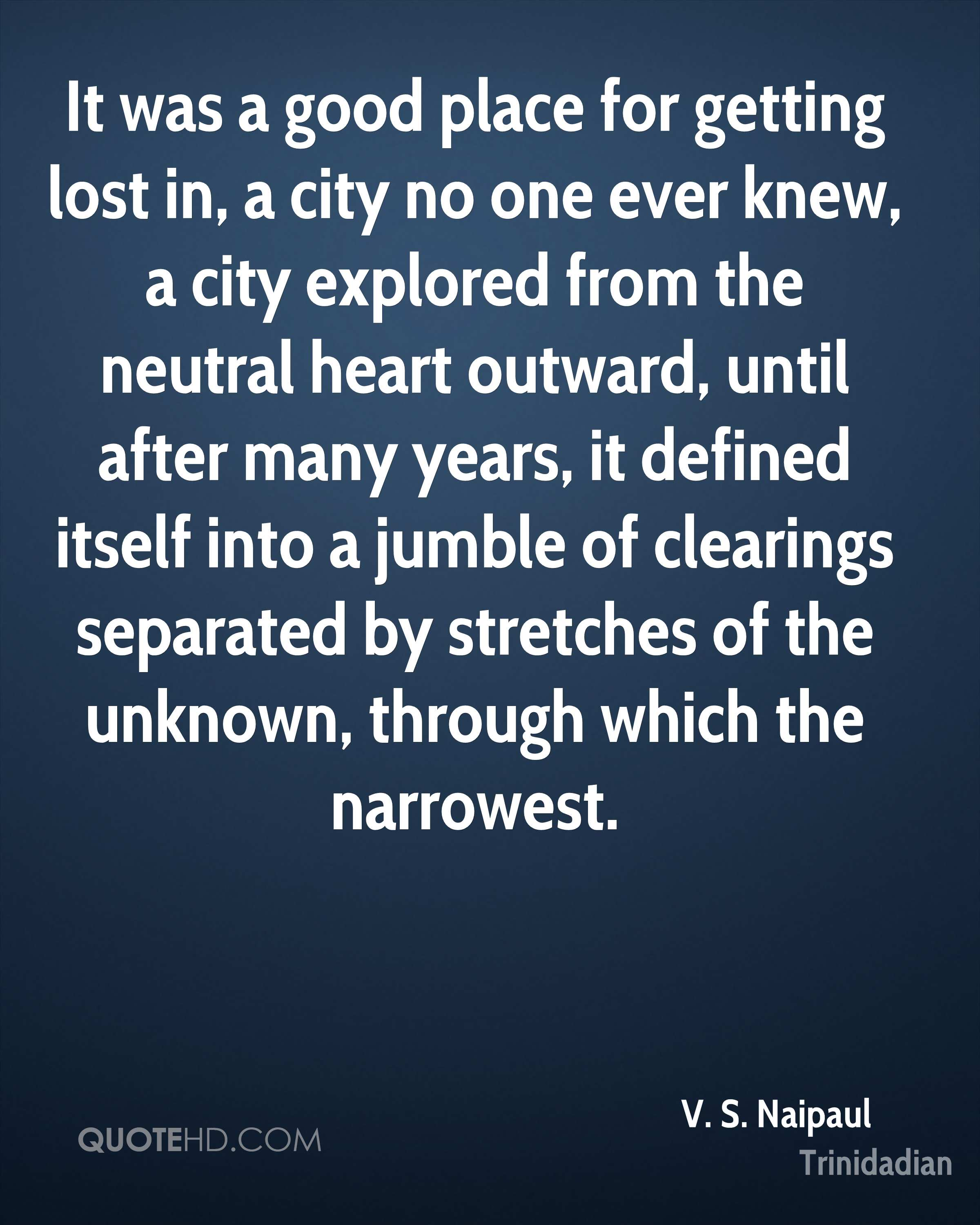 It was a good place for getting lost in, a city no one ever knew, a city explored from the neutral heart outward, until after many years, it defined itself into a jumble of clearings separated by stretches of the unknown, through which the narrowest.
